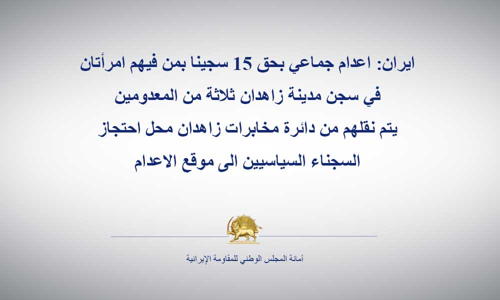 ايران: اعدام جماعي بحق 15 سجينا بمن فيهم امرأتان في سجن مدينة زاهدان ثلاثة من المعدومين يتم نقلهم من دائرة مخابرات زاهدان محل احتجاز السجناء السياسيين الى موقع الاعدام