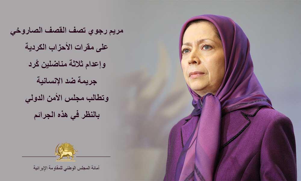 مريم رجوي تصف القصف الصاروخي على مقرات الأحزاب الكردية وإعدام ثلاثة مناضلين كُرد جريمة ضد الإنسانية وتطالب مجلس الأمن الدولي بالنظر في هذه الجرائم