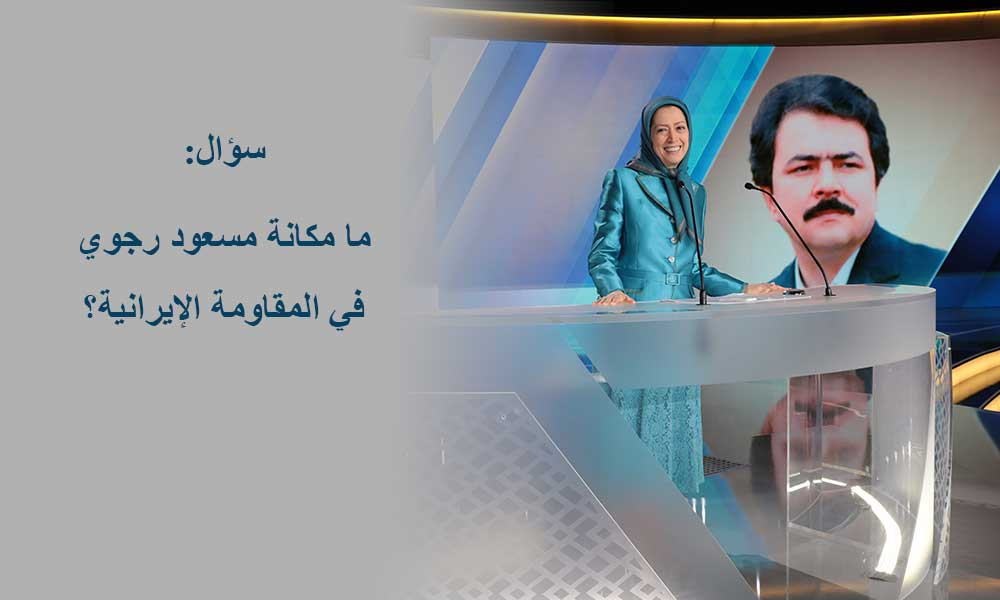 سؤال: ما مكانة مسعود رجوي في المقاومة الإيرانية؟
