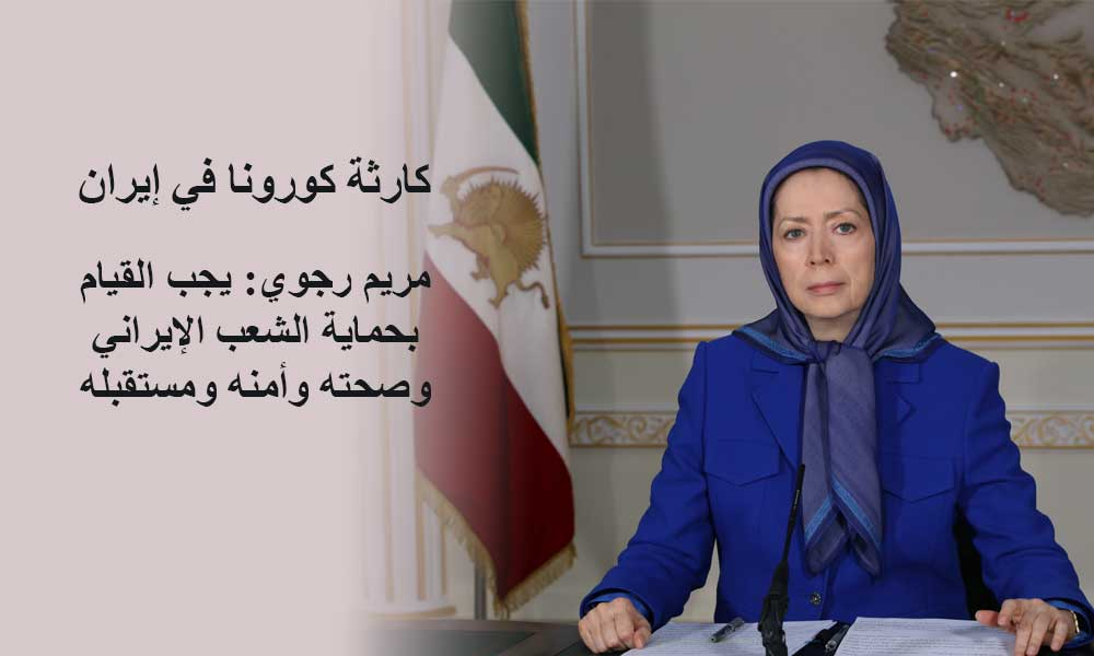 مريم رجوي: كارثة كورونا في إيران- يجب القيام بحماية الشعب الإيراني وصحته وأمنه ومستقبله
