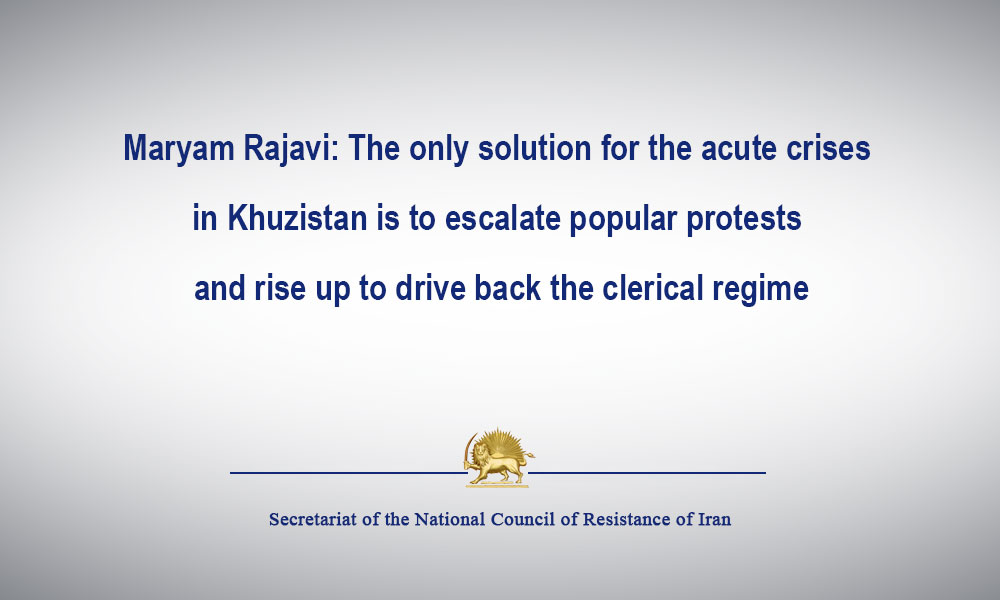 Maryam Rajavi: The only solution for the acute crises in Khuzistan is to escalate popular protests and rise up to drive back the clerical regime