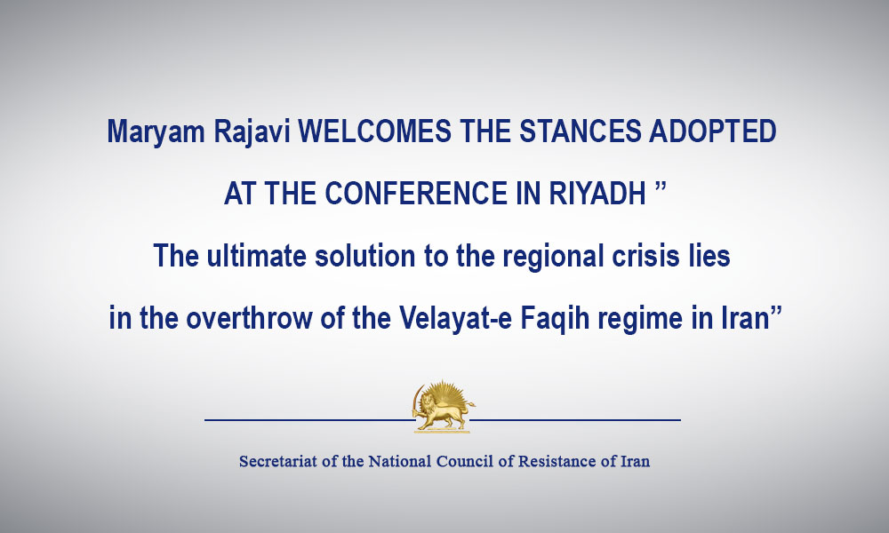 """Maryam Rajavi WELCOMES THE STANCES ADOPTED AT THE CONFERENCE IN RIYADH """"The ultimate solution to the regional crisis lies in the overthrow of the Velayat-e Faqih regime in Iran"""""""