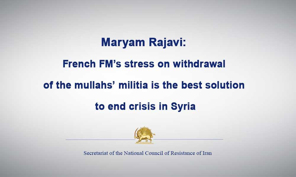 Maryam Rajavi: French FM's stress on withdrawal of the mullahs' militia is the best solution to end crisis in Syria