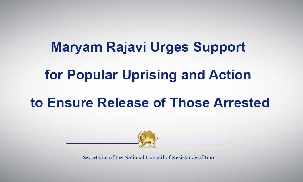 Maryam Rajavi Urges Support for Popular Uprising and Action to Ensure Release of Those Arrested