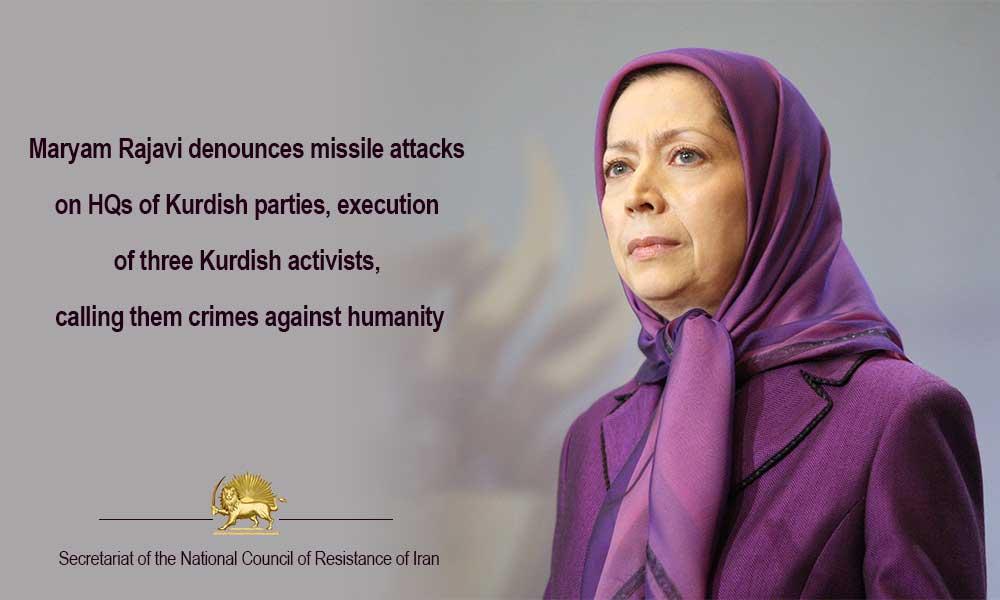 Maryam Rajavi denounces missile attacks on HQs of Kurdish parties, execution of three Kurdish activists, calling them crimes against humanity