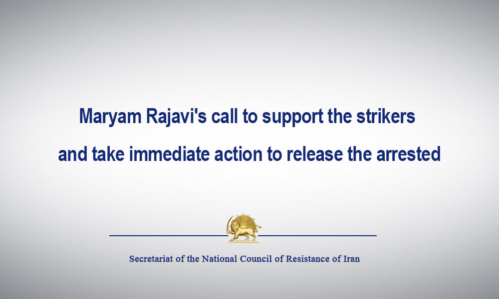 Maryam Rajavi's call to support the strikers and take immediate action to release the arrested