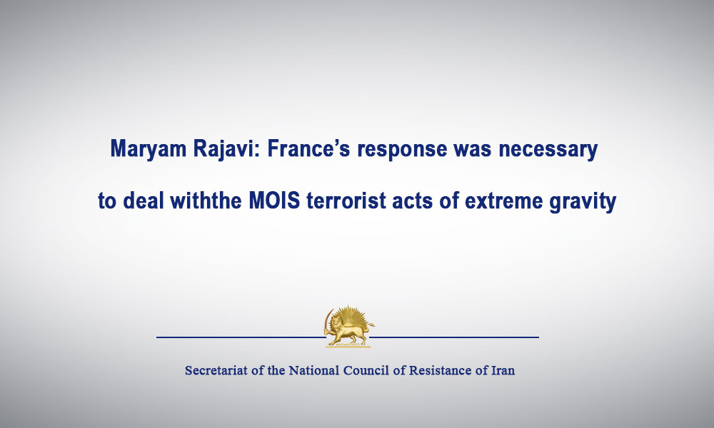 Maryam Rajavi: France's response was necessary to deal with the MOIS terrorist acts of extreme gravity