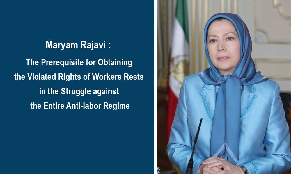 Maryam Rajavi: The Prerequisite for Obtaining the Violated Rights of Workers Rests in the Struggle against the Entire Anti-labor Regime