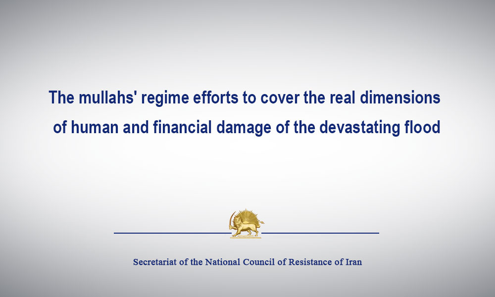 The mullahs' regime efforts to cover the real dimensions of human and financial damage of the devastating flood