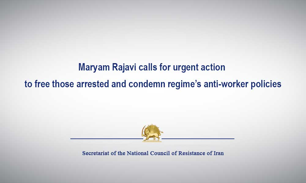 Maryam Rajavi calls for urgent action to free those arrested and condemn regime's anti-worker policies