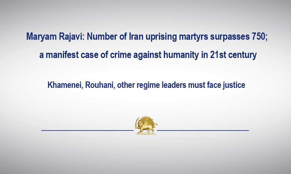 Maryam Rajavi: Number of Iran uprising martyrs surpasses 750; a manifest case of crime against humanity in 21st century