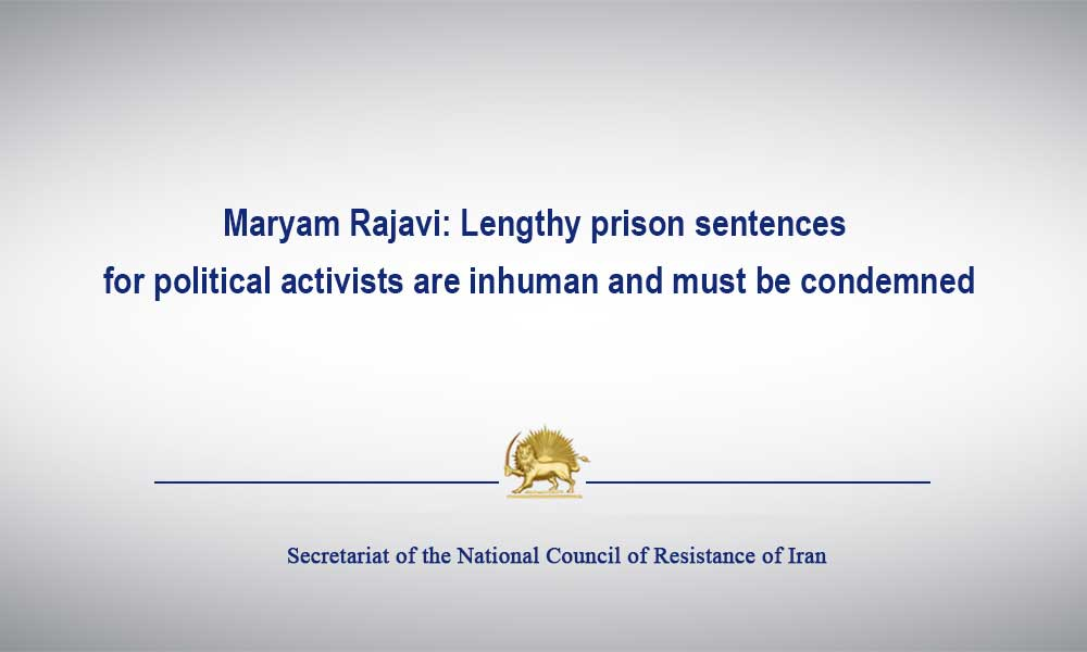 Maryam Rajavi: Lengthy prison sentences for political activists are inhuman and must be condemned