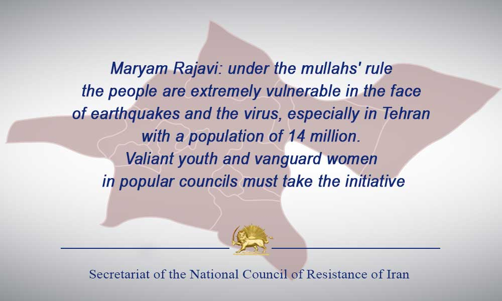 Maryam Rajavi: under the mullahs' rule, the people are extremely vulnerable in the face of earthquakes and the virus, especially in Tehran, with a population of 14 million