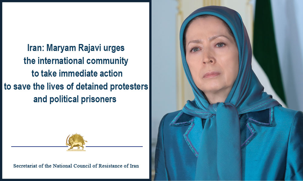 Iran: Maryam Rajavi urges the international community to take immediate action to save the lives of detained protesters and political prisoners