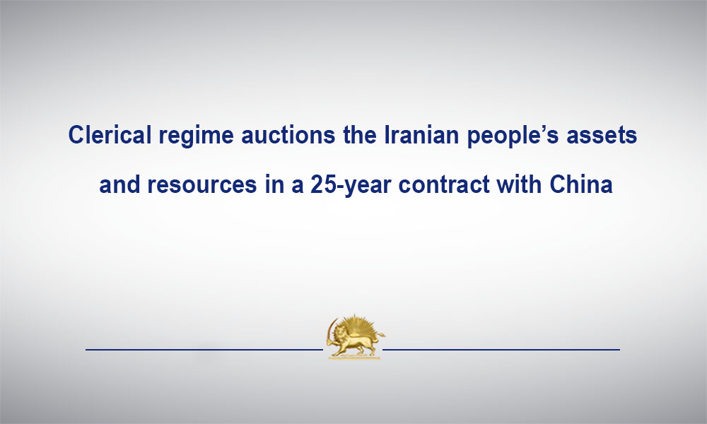 Clerical regime auctions the Iranian people's assets and resources in a 25-year contract with China