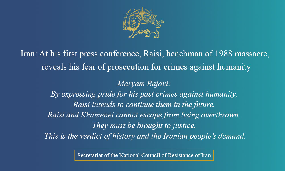 Iran: At his first press conference, Raisi, henchman of 1988 massacre, reveals his fear of prosecution for crimes against humanity