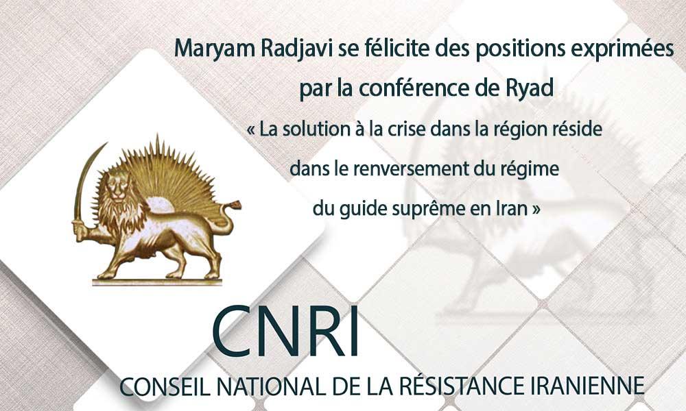 Maryam Radjavi se félicite des positions exprimées par la conférence de Ryad  « La solution à la crise dans la région réside dans le renversement du régime du guide suprême en Iran »