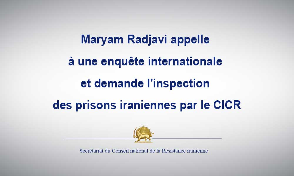 Maryam Radjavi appelle à une enquête internationale et demande l'inspection des prisons iraniennes par le CICR