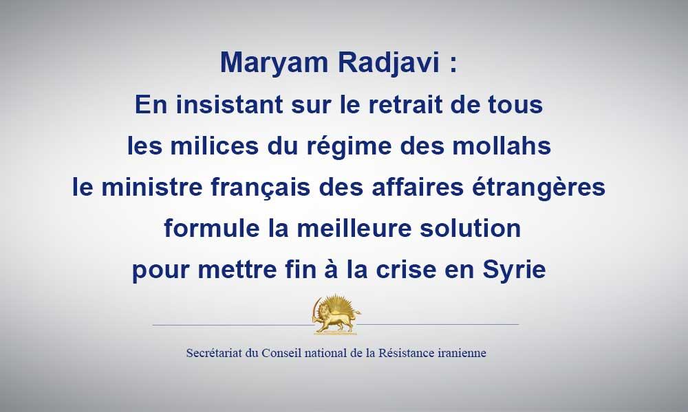 Maryam Radjavi : en insistant sur le retrait de tous les milices du régime des mollahs, le ministre français des affaires étrangères formule la meilleure solution pour mettre fin à la crise en Syrie.