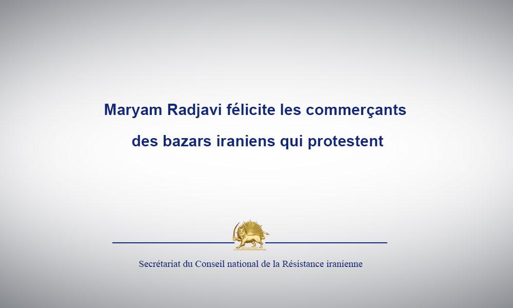 Maryam Radjavi félicite les commerçants des bazars iraniens qui protestent