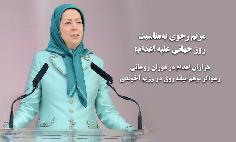 مریم رجوی بهمناسبت روز جهانی علیه اعدام: هزاران اعدام در دوران روحانی، رسواگر توهم میانه روی در رژیم آخوندی