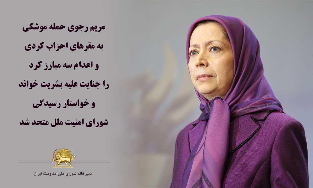 مریم رجوی حمله موشكی به مقرهای احزاب كردی و اعدام سه مبارز كرد را جنایت علیه بشریت خواند و خواستار ر
