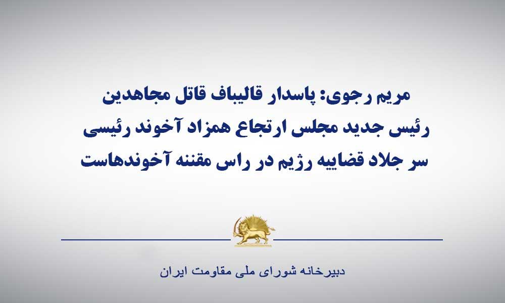 خانم مریم رجوی: پاسدار قالیباف قاتل مجاهدین، رئیس جدید مجلس ارتجاع همزاد آخوند رئیسی سر جلاد قضاییه