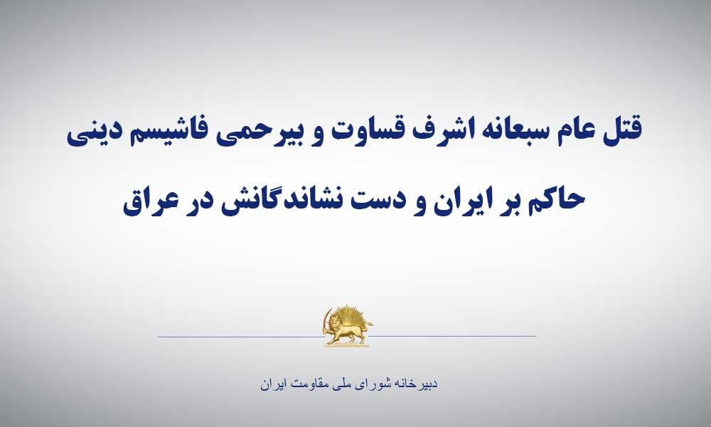 قتل عام سبعانه اشرف، قساوت و بیرحمی فاشیسم دینی حاكم بر ایران و دست نشاندگانش در عراق