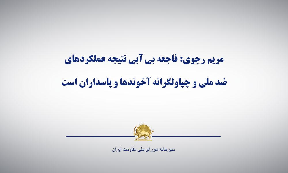 مريم رجوی:  فاجعه بی آبی نتيجه عملكردهای ضد ملی و چپاولگرانه آخوندها و پاسداران است