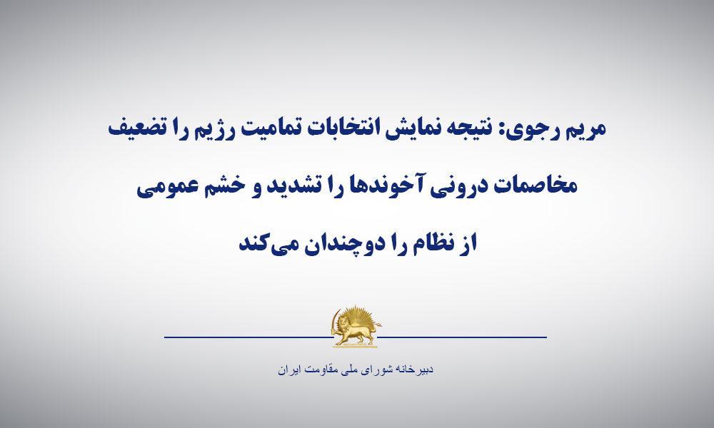 مریم رجوی: نتيجه نمايش انتخابات تماميت رژيم را تضعيف، مخاصمات درونی آخوندها را تشديد و خشم عمومی از نظام را دوچندان میكند