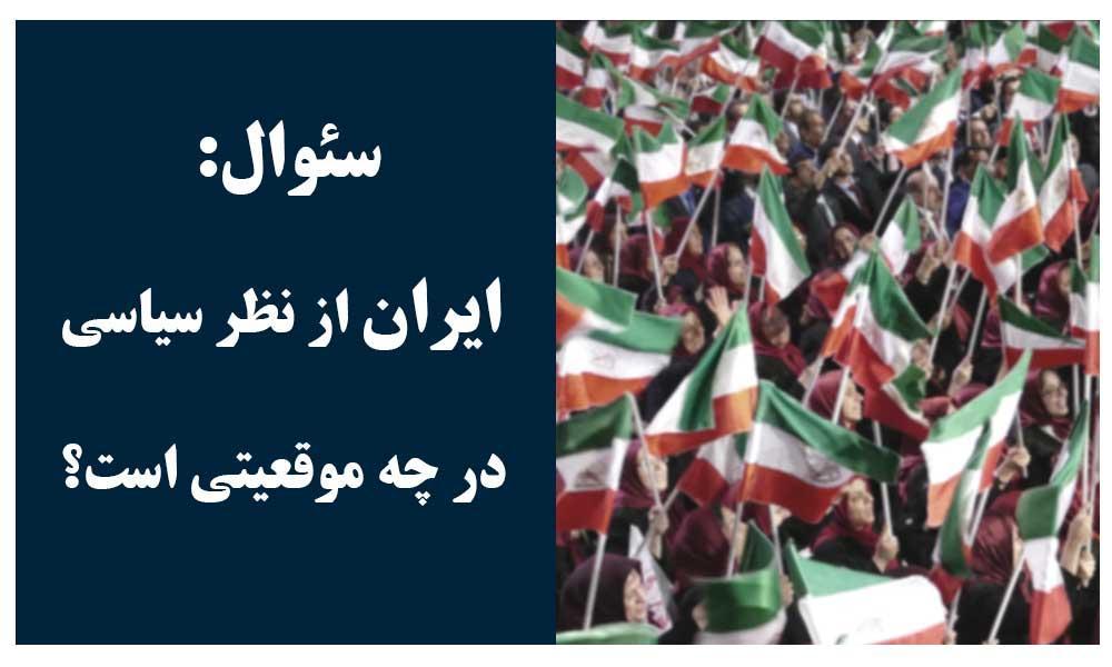 سئوال: ایران از نظر سیاسی در چه موقعیتی است؟