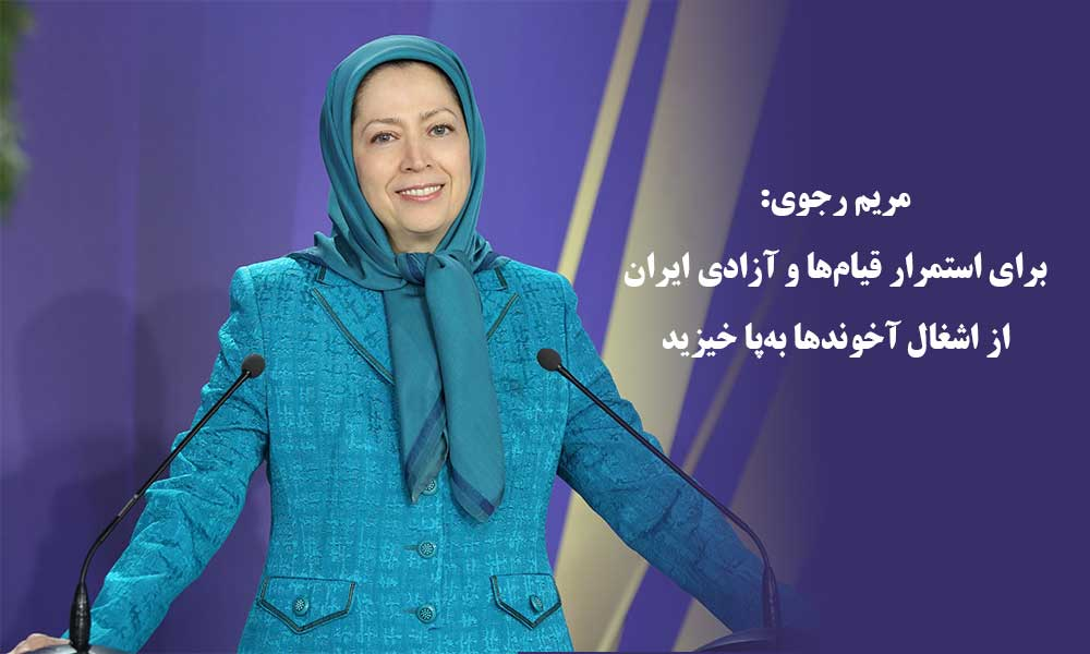 مریم رجوی: برای استمرار قیامها و آزادی ایران از اشغال آخوندها بهپا خیزید