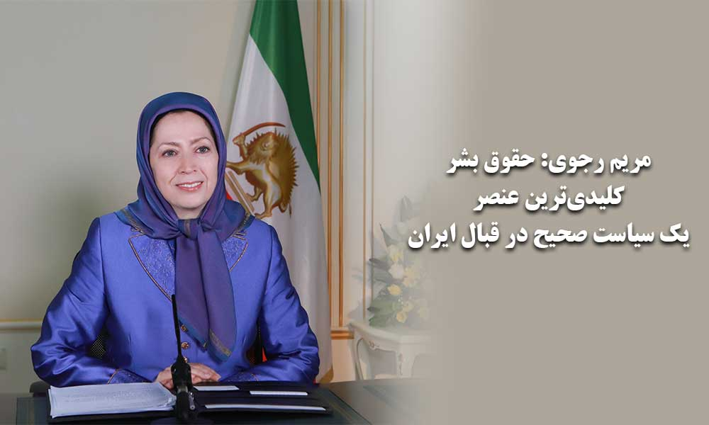 مریم رجوی: حقوق بشر، کلیدیترین عنصر یک سیاست صحیح در قبال ایران