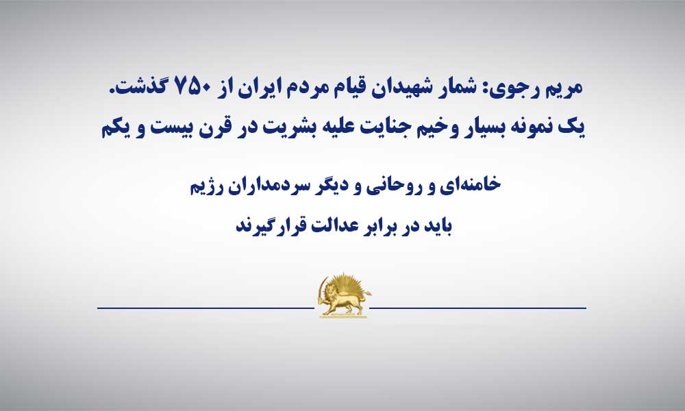 مریم رجوی: شمار شهیدان قیام مردم ایران از ۷۵۰ گذشت. یک نمونه بسیار وخیم جنایت علیه بشریت در قرن بیست و یکم