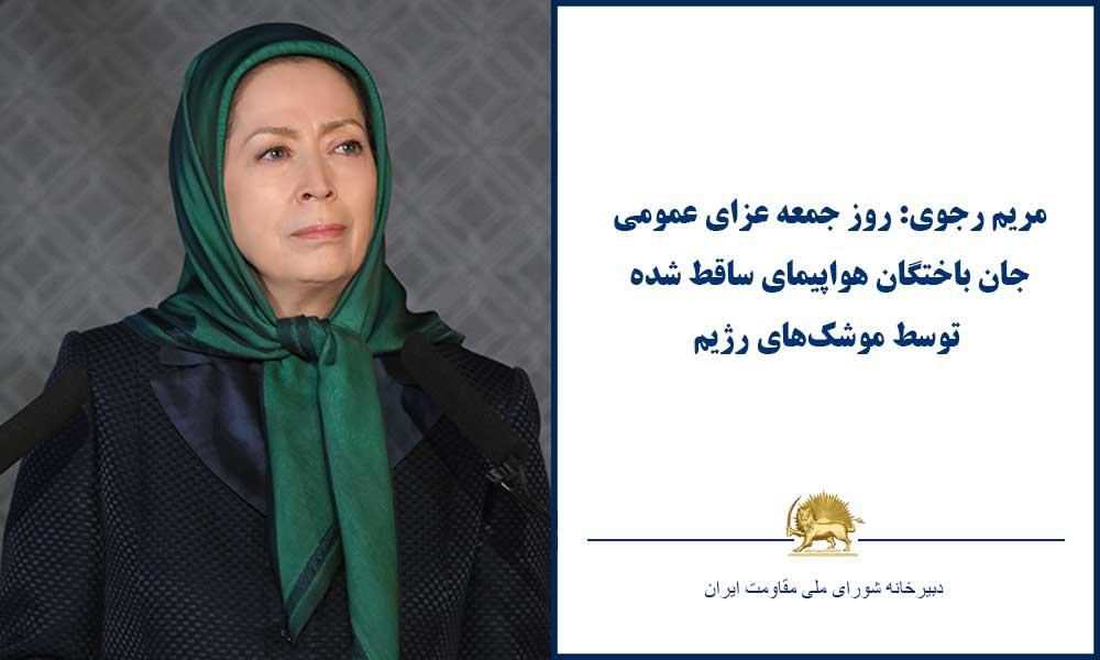 مریم رجوی: روز جمعه، عزای عمومی جان باختگان هواپیمای ساقط شده توسط موشکهای رژیم