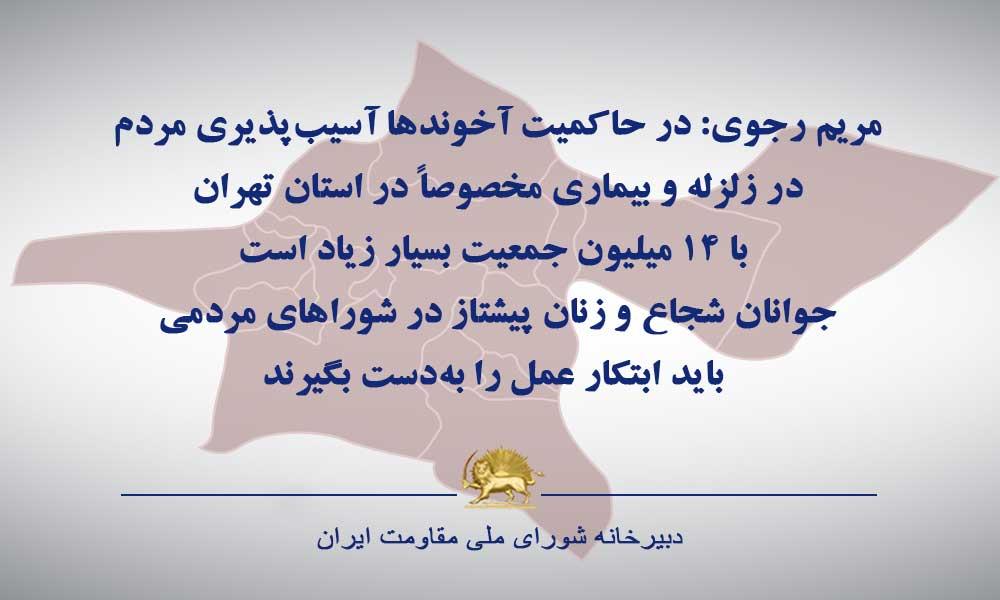 مریم رجوی: در حاکمیت آخوندها آسیبپذیری مردم در زلزله و بیماری مخصوصاً در استان تهران با ۱۴میلیون جمعیت بسیار زیاد است. جوانان شجاع و زنان پیشتاز در شوراهای مردمی باید ابتکار عمل را بهدست بگیرند