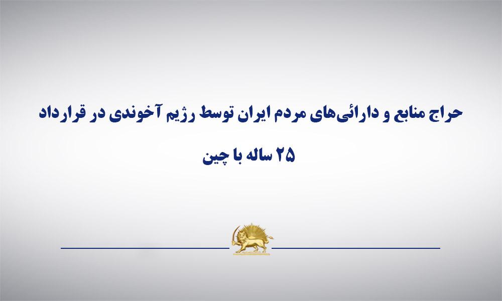 حراج منابع و دارائیهای مردم ایران توسط رژیم آخوندی در قرارداد ۲۵ ساله با چین